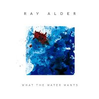 Ray Alder – What The Water Wants (Bonus Track Version)