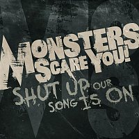 Monsters Scare You – Shut Up, Our Song Is On.