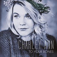 Charley Ann – To Your Bones