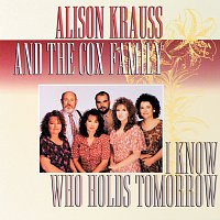 Alison Krauss, The Cox Family – I Know Who Holds Tomorrow
