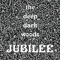 The Deep Dark Woods – Jubilee