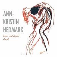 Ann-Kristin Hedmark – Kom, vad vantar du pa