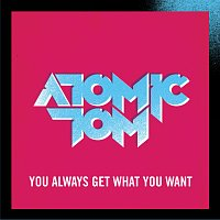 Atomic Tom – You Always Get What You Want