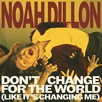 Noah Dillon – Don't Change For The World (Like It's Changing Me)
