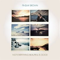 Findlay Brown – Not Everything Beautiful Is Good