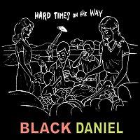 Black Daniel – Hardtimes On The Way…