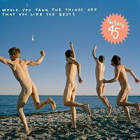 Factory45 – Would You Take The Things Off That You Like The Best