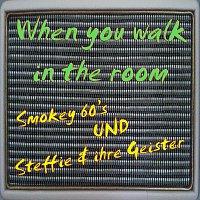 Smokey 60's, Steffie & ihre Geister – When you walk in the room
