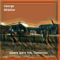 George Whistler – Where Were You Tomorrow