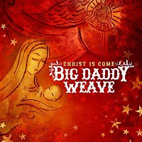 Big Daddy Weave – Christ Is Come