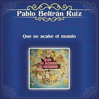 Pablo Beltran Ruiz – Que Se Acabe el Mundo