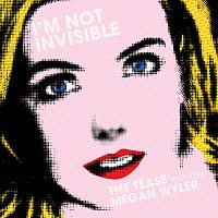 The Tease, Megan Wyler – I'm Not Invisible