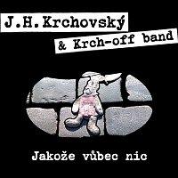 J.H. Krchovský & Krch-off band – Jakože vůbec nic