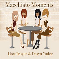 Lisa Troyer, Dawn Yoder – Macchiato Moments