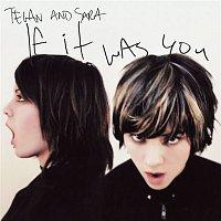 Tegan, Sara – If It Was You