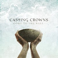 Casting Crowns – Come To The Well