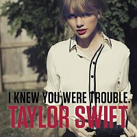 Taylor Swift – I Knew You Were Trouble.