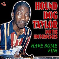 Hound Dog Taylor, the Houserockers – Have Some Fun