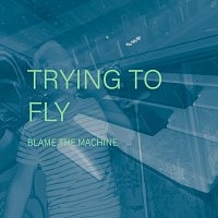 Blame The Machine – Trying To Fly